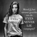 Word jij het gezicht van de Eyes Never Lie campagne?